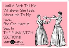 Until A Bitch Tell Me Whatever She Feels About Me To My Face... She Can Have A Seat In THE PUNK BITCH SECTION!!!