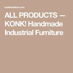 ALL PRODUCTS — KONK! Handmade Industrial Furniture