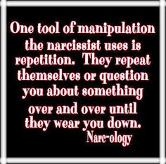 One tool of MANIPULATION the narcissist uses is repetition. They repeat themselves or question you about something over & over until they wear you down.