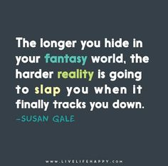 The longer you hide in your fantasy world, the harder reality is going to slap you when it finally tracks you down. Words To Live By Quotes, Need Quotes, True Quotes, Wise Words, Inspirational Bible Quotes, Motivational, Live Life Happy, Short Funny Quotes, World Quotes