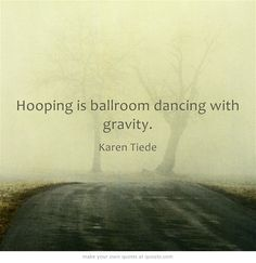 Hooping is ballroom dancing with gravity.