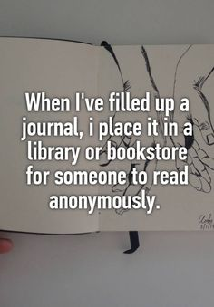 """When I've filled up a journal, i place it in a library or bookstore for someone to read anonymously. """