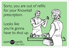 Sorry, you are out of refills for your Knowitall prescription. Looks like you're gonna have to shut up.   YES!!!!!!!!!!!!