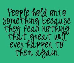"""people hold onto something because they fear nothing that great will ever happen to them again."""