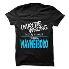 I May Be Wrong But I Highly Doubt It I am From... Wayne - #tee trinken #sweatshirt cutting. I WANT THIS => https://www.sunfrog.com/LifeStyle/I-May-Be-Wrong-But-I-Highly-Doubt-It-I-am-From-Waynesboro--99-Cool-City-Shirt-.html?68278