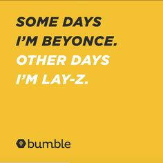 Some days I'm Beyonce. Other days I'm Lay-z.