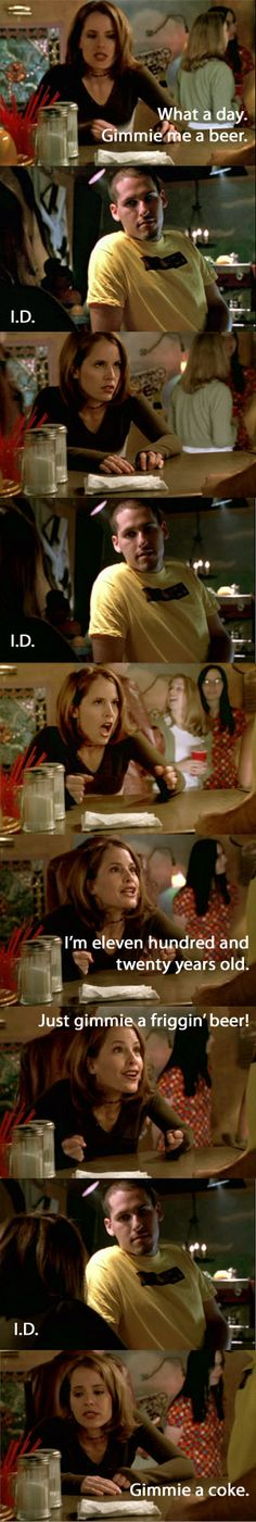 I'm eleven hundred and twenty years old. just gimme a friggin' beer! I.D. Gimme a coke. -3x16 Doppelgangland