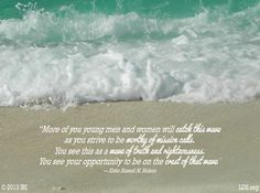 """""""More of you young men and women will catch this wave as you strive to be worthy of mission calls. You see this as a wave of truth and righteousness. You see your opportunity to be on the crest of that wave.""""  """"Catch the Wave,"""" by Russell M. Nelson, General Conference, Apr. 2013"""