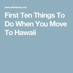 First Ten Things To Do When You Move To Hawaii