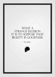 """""""What a strange illusion it is to suppose that beauty is goodness."""""""