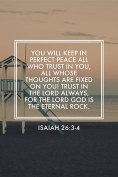 You will keep in perfect peace all who trust in you, all whose thoughts are fixed on you! Trust in the LORD always, for the LORD God is the eternal Rock.