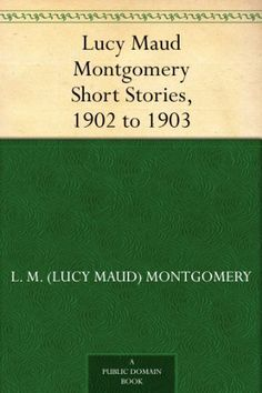 Lucy Maud Montgomery Short Stories, 1902 to 1903 by L. M. (Lucy Maud) Montgomery