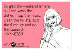 Weekend... wash, mop, clean, dust, do...