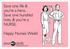 Image detail for -... hero. Save one hundred lives, & you're a NURSE. Happy Nurses Week