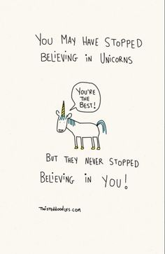 You may have stopped believing in unicorns. But they never stopped believing in you! Your the best!