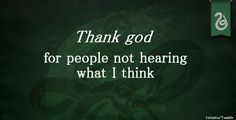 Slytherin: Thank god for people not hearing what I think