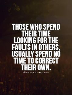 Those who spend their time looking for the faults in others, usually spend no time to correct their own. Picture Quotes.