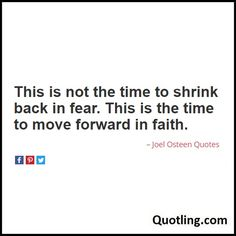 This is not the time to shrink back in fear. This is the time to move forward in faith - Joel Osteen Quote