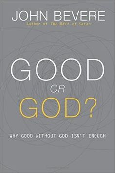 Good or God? - John Bevere.   Why good without God isn't enough.