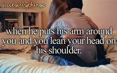 When he puts his arms around yu and you lean your head on his shoulder. When my boyfriend and I are sitting in this position, I want him to forever hug me. ✩ I simply love doing this.