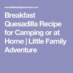 Breakfast Quesadilla Recipe for Camping or at Home | Little Family Adventure