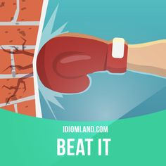 """Beat it"" means ""to go away immediately"". Example: I told the kid to beat it…"