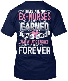 455902aa8 There Are No Ex Nurses Our Title Is Earned Never Given And What's Earned Is  Yours
