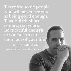 There are some people who will never see you as being good enough. That is their short-coming not yours. Be merciful enough to yourself to cut them out of your life. - Steve Maraboli