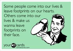 """Some people come into our lives & leave footprints on our hearts. Others come into our lives & make us wanna leave footprints on their face."" - YOUR ECARDS - funny"