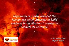 / ~ Det. David Love Mystic Author / .  .  Objectivity is a false belief of the human ego which atte...