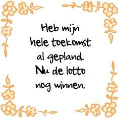 Helaas er valt zo weinig te plannen. Laat staan het winnen van de loterij! Ben jij een controlfreak, of laat je alles op je afkomen? Het tegeltje van de dag is deze week in de aanbieding! Ook alle kersttegels zijn in de aanbieding. Leuk om ipv een kaartje te sturen! http://www.tegeltjeswijsheid.nl/heb-mijn-hele-toekomst.html