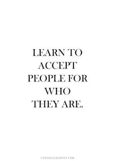 Learn to accept people for who they are..