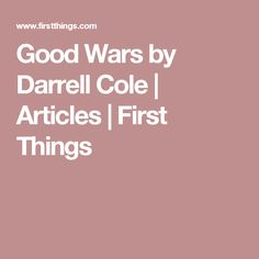 Good Wars by Darrell Cole | Articles | First Things