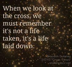When we look at the cross, we must remember it's not a life taken, it's a life laid down.
