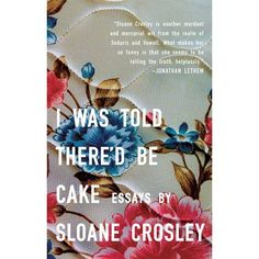 I Was Told Thered Be Cake by Sloane Crosley