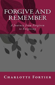 "Book: ""Forgive & Remember - A Journey from Forgiven to Forgiving"" A great book by Charlotte Fortier  Details here http://tigerstrypes.com/forgive-and-remember/"