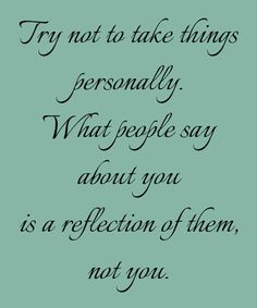 Try not to take things personally. What people say about is a reflection of them, not you.