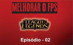 Melhorar FPS league of legends - Episódio 02