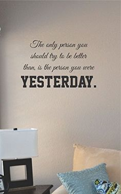The only person you should try to be better than, is the person you were yesterday. Vinyl Wall Art Decal Sticker JS Artworks http://www.amazon.com/dp/B00NPALCJ0/ref=cm_sw_r_pi_dp_mACjub12961K6