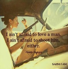 I ain't afraid to love a man. I ain't afraid to shoot him either. Annie Oakley quote. Re-pinned by L. B. Sommer, author of 199 Ways To Improve Your Relationships, Marriage, and Sex Life #lovequotes #guns
