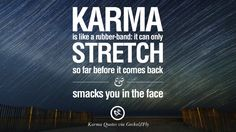Karma is like a rubber-band: it can only stretch so far before it comes back and smacks you in the face. 18 Good Karma Quotes on Relationship, Revenge and Life