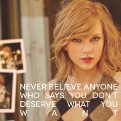 "13 Life Lessons from Taylor Swift #taylorswift ""Never believe anyone who says you don't deserve what you want."""