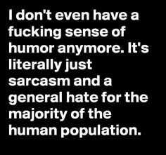 I don't even have a fucking sense of humor anymore. It's literally just a sarcasm and a general hate for the majority of the human population. Sarcastic Quotes, Me Quotes, Funny Quotes, Funny Memes, Jokes, Funny Signs, Twisted Humor, How I Feel, Motto