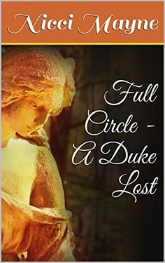 Full Circle - A Duke Lost by Nicci Mayne   The Duke of Bramford is finally settling into the routine of ducal responsibility after a decade of serving King and country. The only obstacle standing in the way of fulfilling his dreams is his best friend, the Earl of Milford. Where the Duke is compassionate and strongwilled, the Earl is straightlaced and obstinate. Where the Duke finds it in his heart to marry the woman who has been his intend...