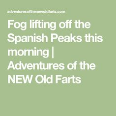 Fog lifting off the Spanish Peaks this morning | Adventures of the NEW Old Farts
