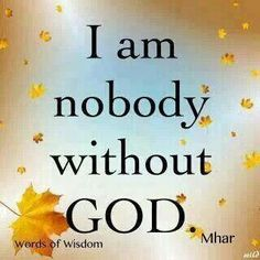 I am nobody without God