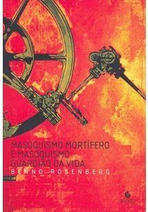 ROSENBERG,Benno . Masoquismo mortífero e masoquismo guardião da vida. São Paulo: Escuta, 2003. 208 p.