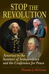 STOP THE REVOLUTION by Thomas McGuire -- The fascinating story surrounding the British effort to bring the American Revolution to a peaceful end. Examines the fateful September 11, 1776, meeting on Staten Island between British Admiral Lord Richard Howe and Benjamin Franklin, John Adams, and Edward Rutledge and offers a compelling glimpse into politics, military diplomacy, and American character at the dawn of independence.