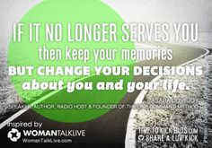 If it no longer serves you, then keep your memories but change your decisions about you and your life. via WomanTalkLive.com &  TimeToKickBuTs.com