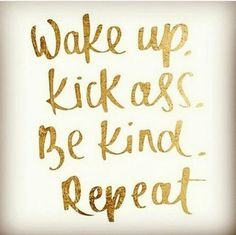 """@StephenThomasM: Wake up. Kick ass. Be kind. Repeat! Let's do this! """
